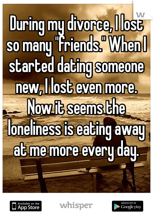"""During my divorce, I lost so many """"friends."""" When I started dating someone new, I lost even more.  Now it seems the loneliness is eating away at me more every day."""