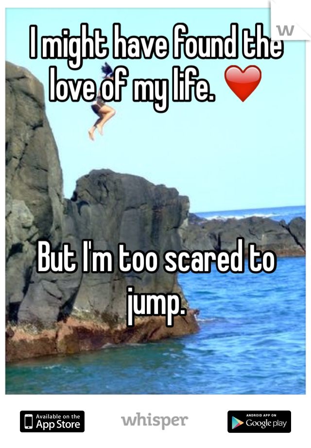 I might have found the love of my life. ❤️    But I'm too scared to jump.