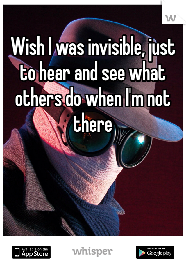 Wish I was invisible, just to hear and see what others do when I'm not there