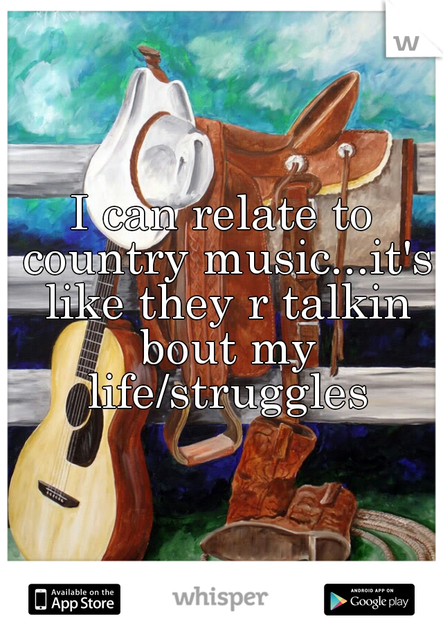 I can relate to country music...it's like they r talkin bout my life/struggles
