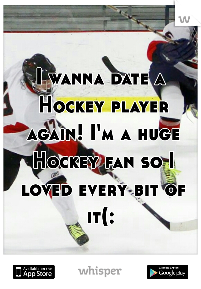 I wanna date a Hockey player again! I'm a huge Hockey fan so I loved every bit of it(: