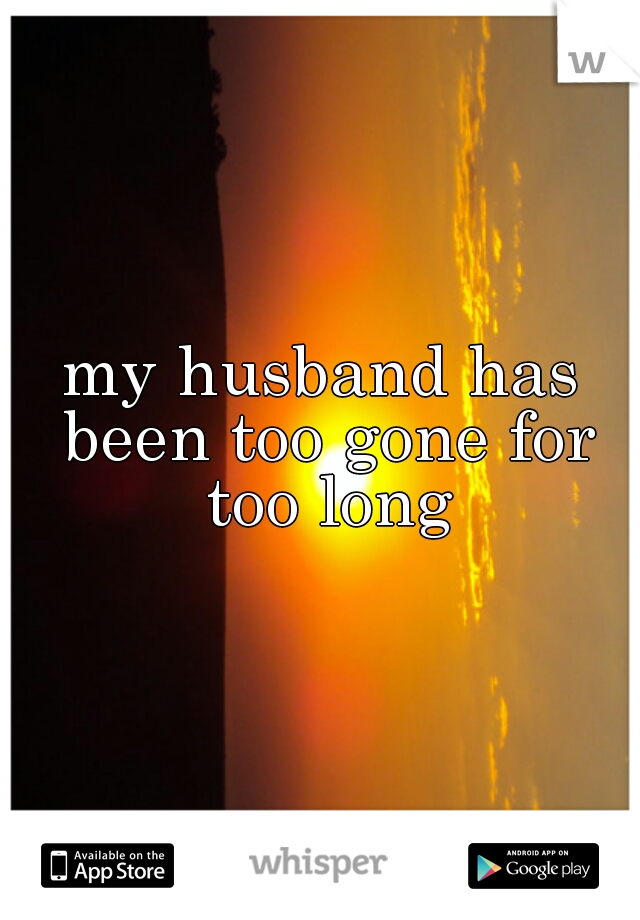 my husband has been too gone for too long