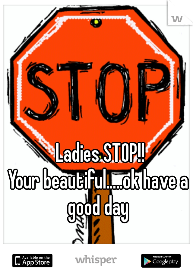 Ladies STOP!!  Your beautiful.....ok have a good day