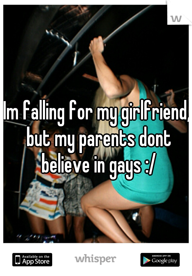 Im falling for my girlfriend, but my parents dont believe in gays :/