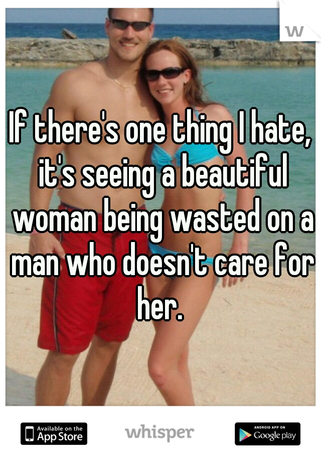 If there's one thing I hate, it's seeing a beautiful woman being wasted on a man who doesn't care for her.