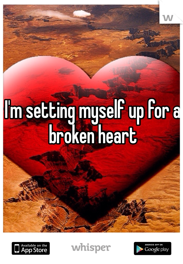 I'm setting myself up for a broken heart