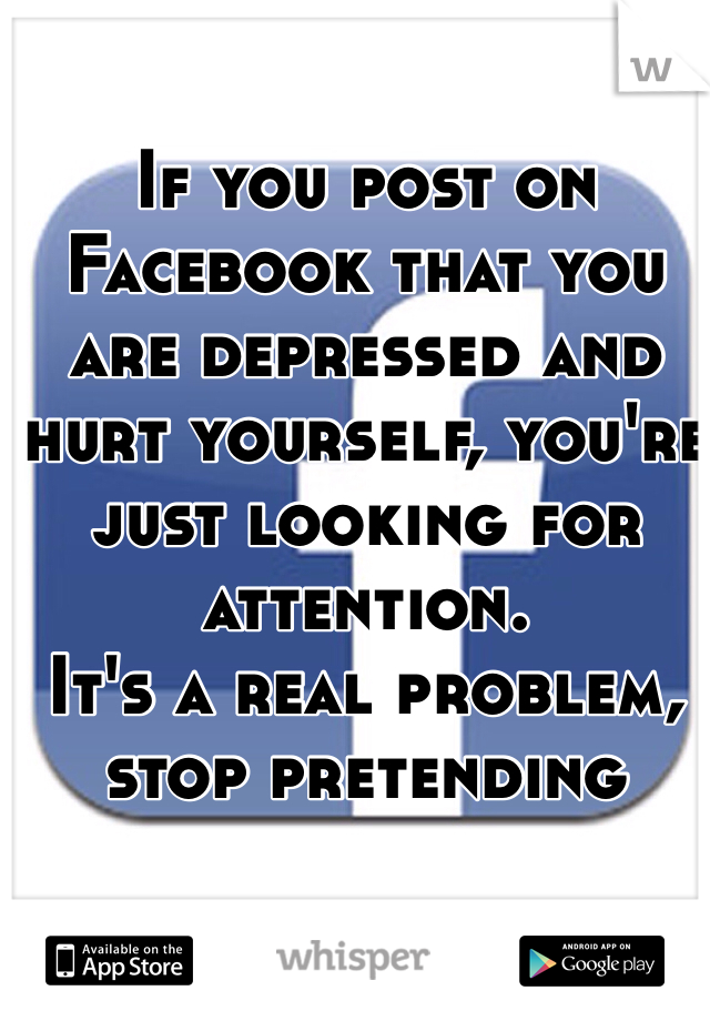 If you post on Facebook that you are depressed and hurt yourself, you're just looking for attention. It's a real problem, stop pretending