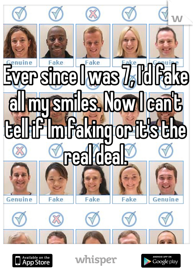 Ever since I was 7, I'd fake all my smiles. Now I can't tell if Im faking or it's the real deal.