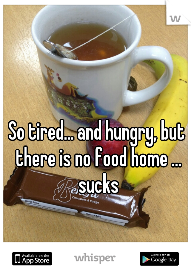So tired... and hungry, but there is no food home ... sucks