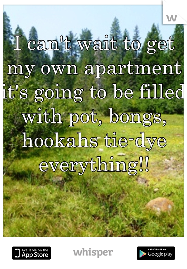 I can't wait to get my own apartment it's going to be filled with pot, bongs, hookahs tie-dye everything!!