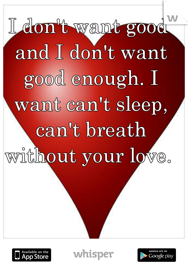I don't want good and I don't want good enough. I want can't sleep, can't breath without your love.