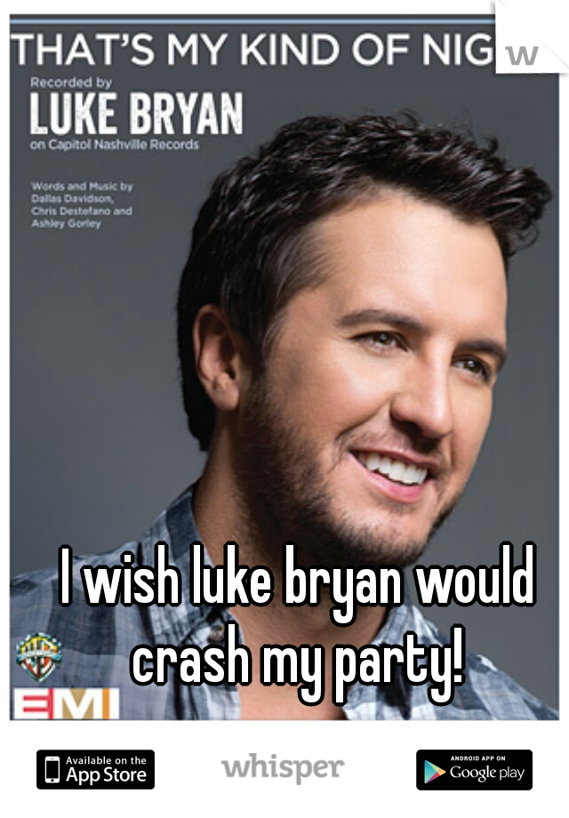 I wish luke bryan would crash my party!