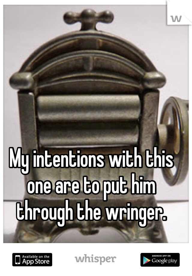 My intentions with this one are to put him through the wringer.