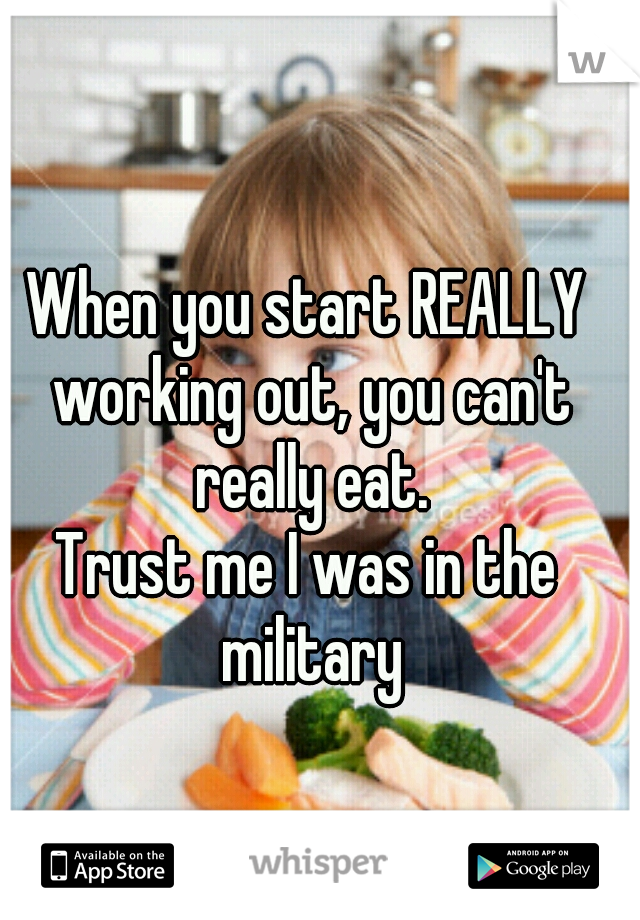 When you start REALLY working out, you can't really eat. Trust me I was in the military