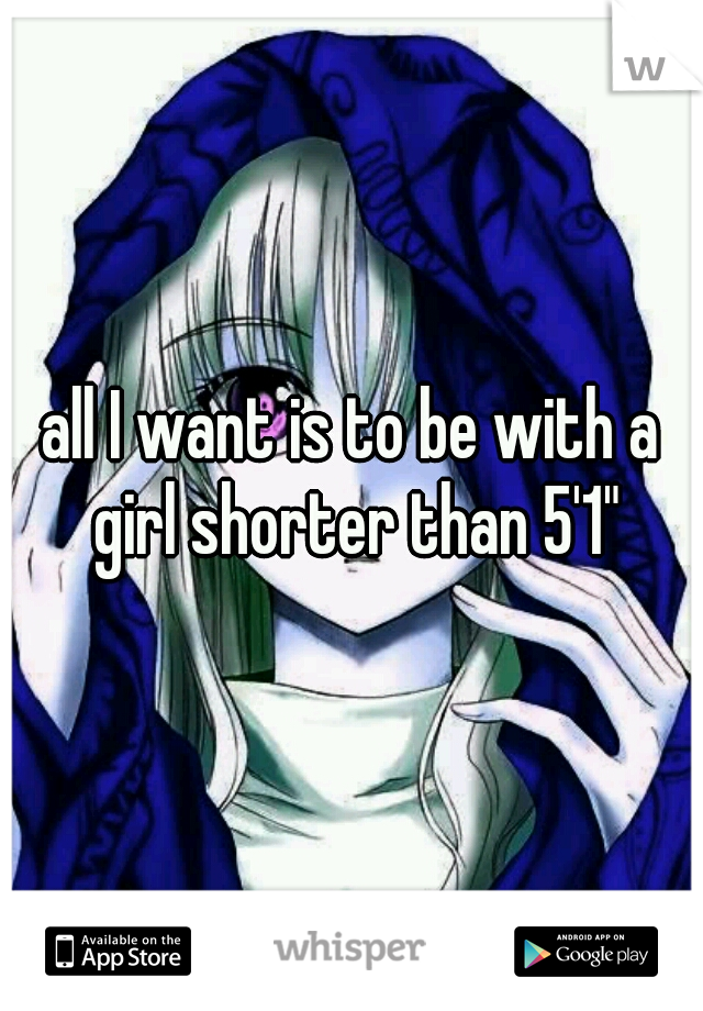 all I want is to be with a girl shorter than 5'1""