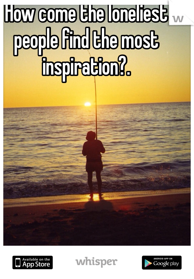 How come the loneliest people find the most inspiration?.