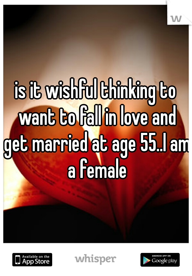is it wishful thinking to want to fall in love and get married at age 55..I am a female