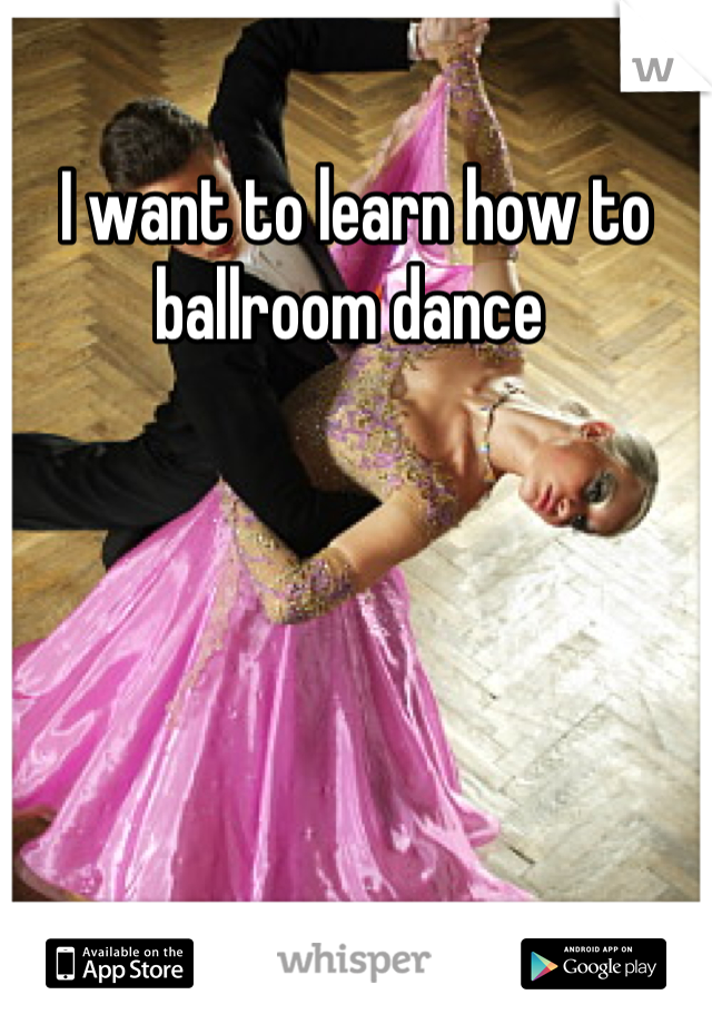I want to learn how to ballroom dance