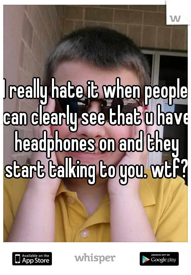 I really hate it when people can clearly see that u have headphones on and they start talking to you. wtf?