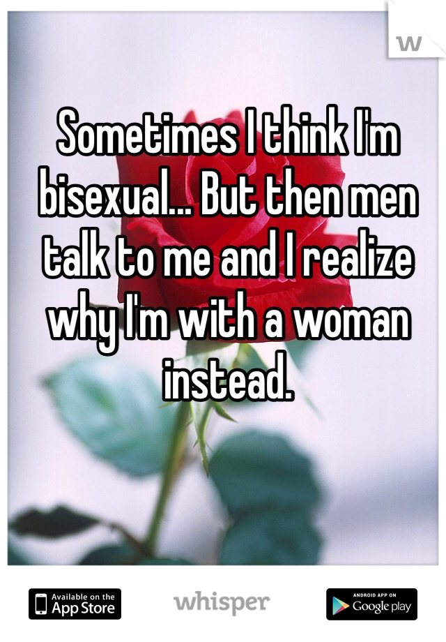 Sometimes I think I'm bisexual... But then men talk to me and I realize why I'm with a woman instead.