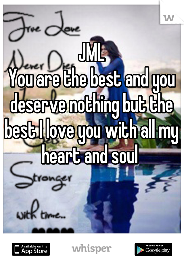 JML  You are the best and you deserve nothing but the best I love you with all my heart and soul