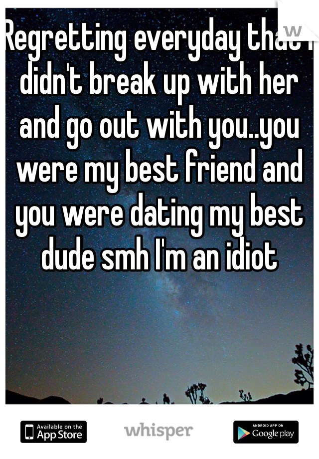 Regretting everyday that I didn't break up with her and go out with you..you were my best friend and you were dating my best dude smh I'm an idiot