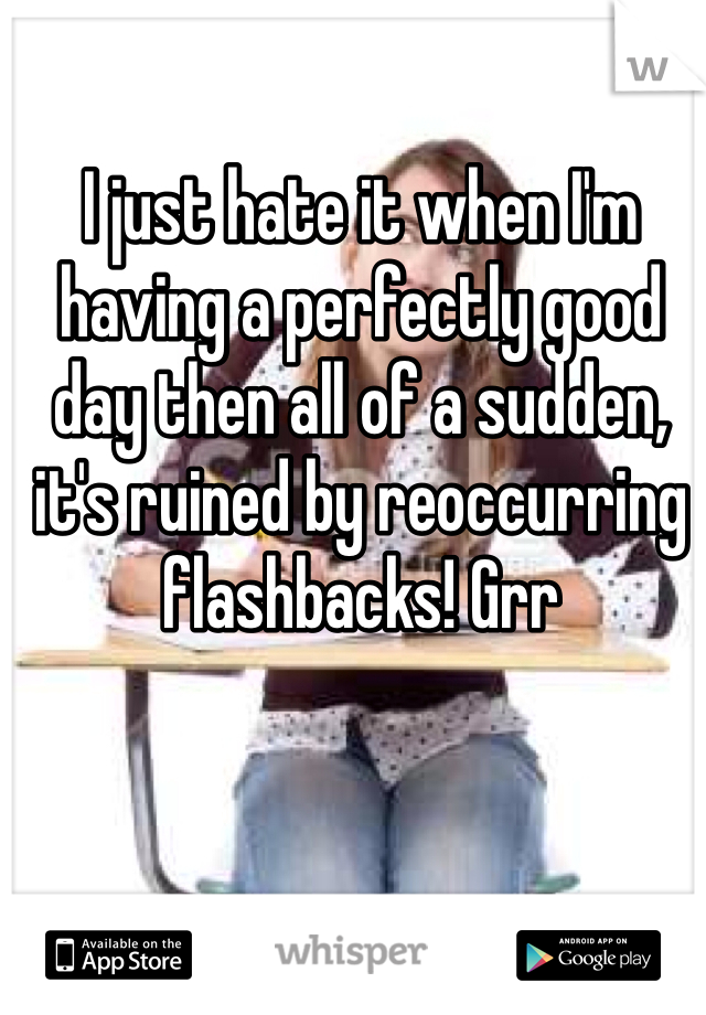 I just hate it when I'm having a perfectly good day then all of a sudden, it's ruined by reoccurring flashbacks! Grr