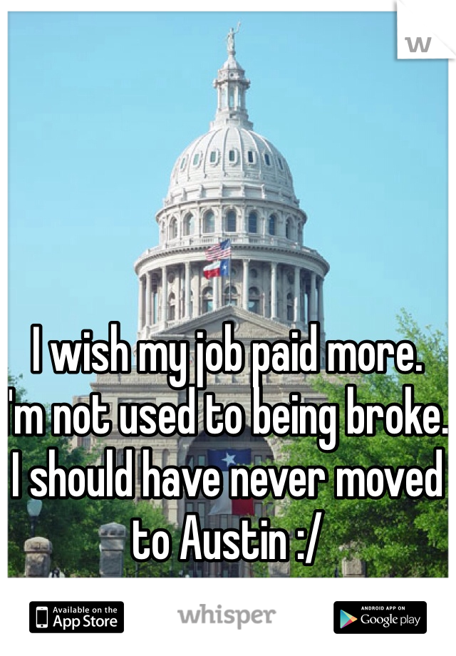 I wish my job paid more.  I'm not used to being broke.  I should have never moved to Austin :/