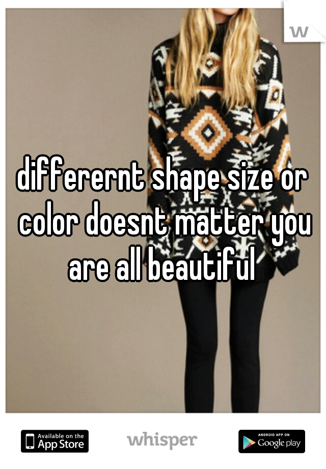 differernt shape size or color doesnt matter you are all beautiful