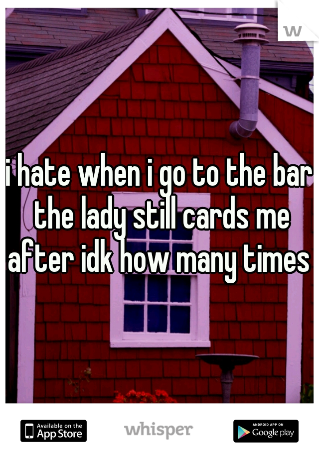 i hate when i go to the bar the lady still cards me after idk how many times