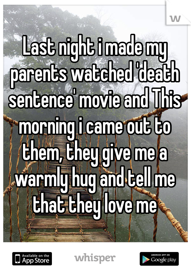 Last night i made my parents watched 'death sentence' movie and This morning i came out to them, they give me a warmly hug and tell me that they love me