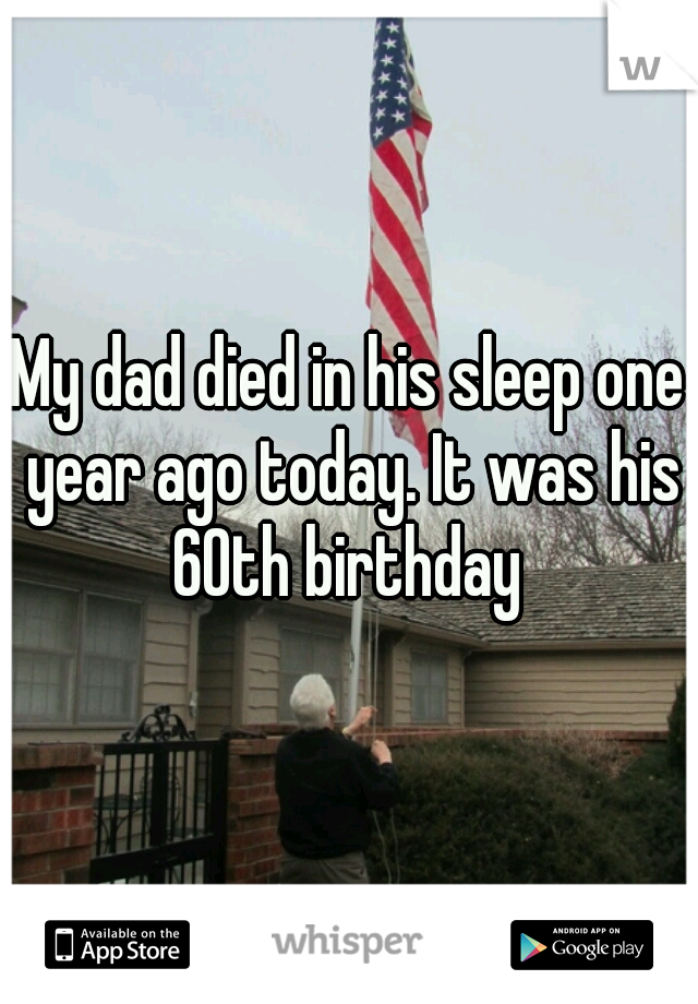 My dad died in his sleep one year ago today. It was his 60th birthday