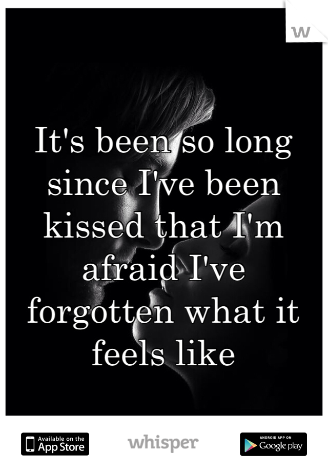 It's been so long since I've been kissed that I'm afraid I've forgotten what it feels like
