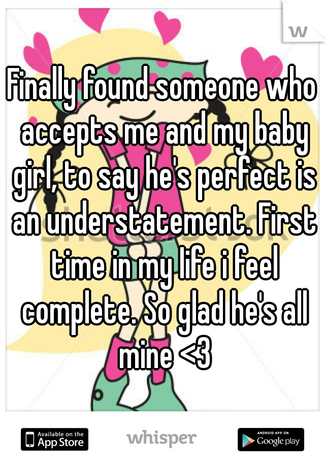 Finally found someone who accepts me and my baby girl, to say he's perfect is an understatement. First time in my Iife i feel complete. So glad he's all mine <3