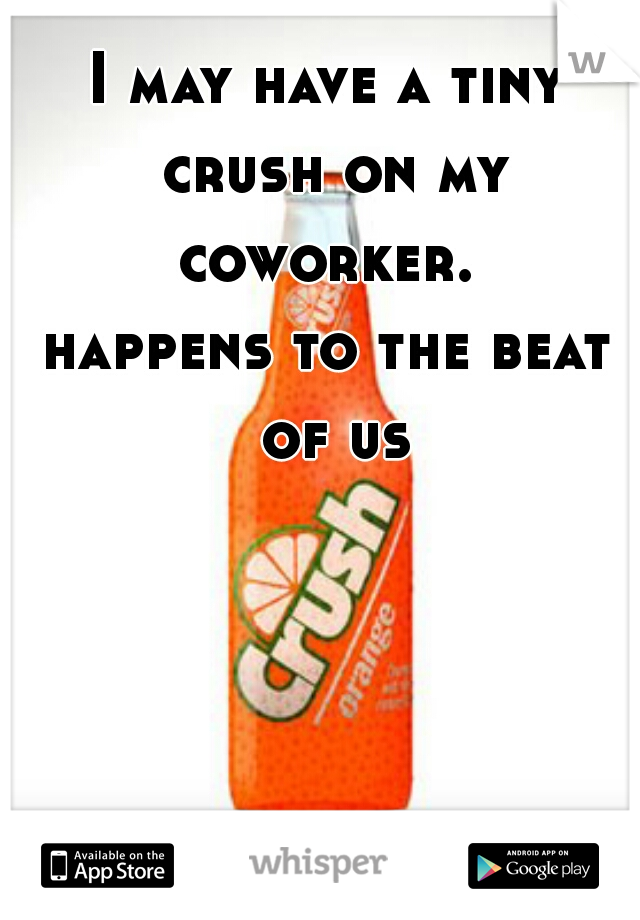 I may have a tiny crush on my coworker.   happens to the beat of us