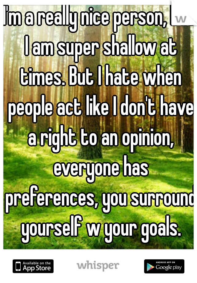 I'm a really nice person, but I am super shallow at times. But I hate when people act like I don't have a right to an opinion, everyone has preferences, you surround yourself w your goals.