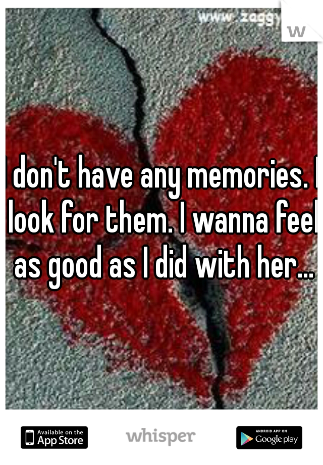 I don't have any memories. I look for them. I wanna feel as good as I did with her...