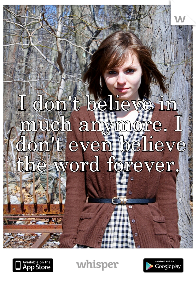 I don't believe in much anymore. I don't even believe the word forever.