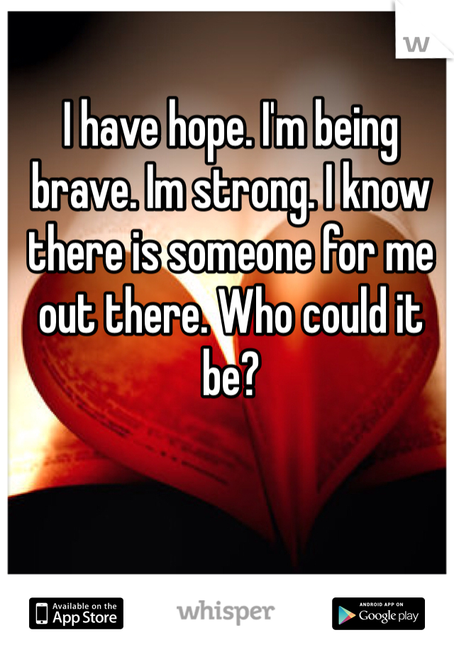 I have hope. I'm being brave. Im strong. I know there is someone for me out there. Who could it be?