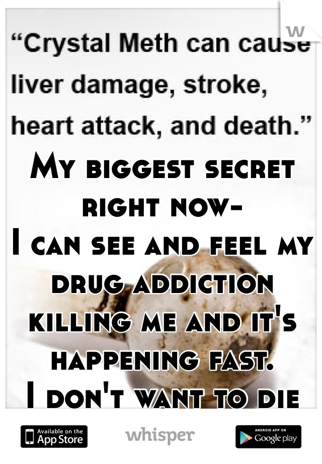 My biggest secret right now- I can see and feel my drug addiction killing me and it's happening fast. I don't want to die but I can't stop.