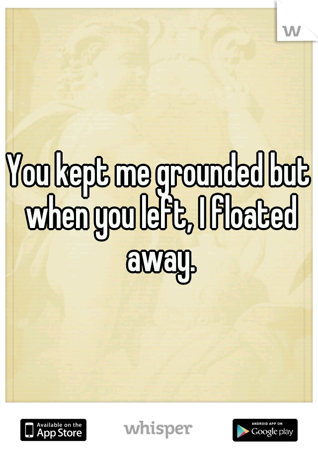 You kept me grounded but when you left, I floated away.