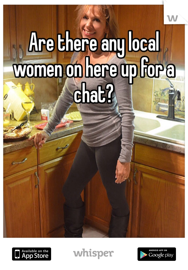 Are there any local women on here up for a chat?