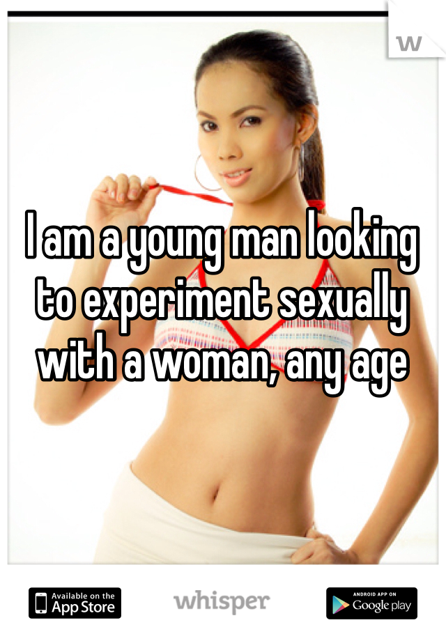I am a young man looking to experiment sexually with a woman, any age