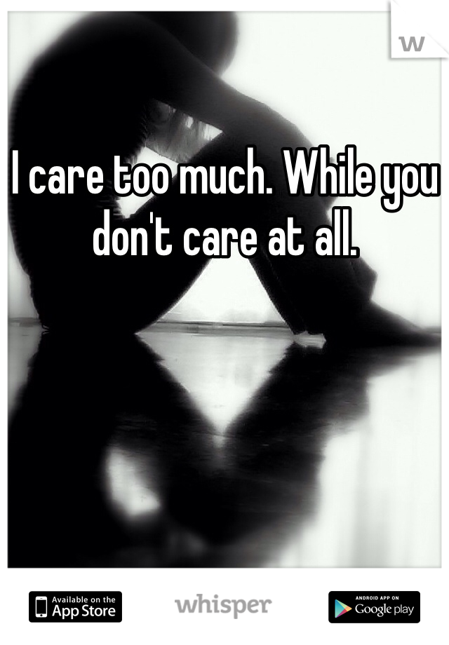 I care too much. While you don't care at all.