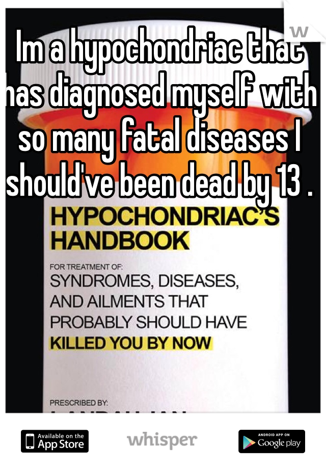 Im a hypochondriac that has diagnosed myself with so many fatal diseases I should've been dead by 13 .