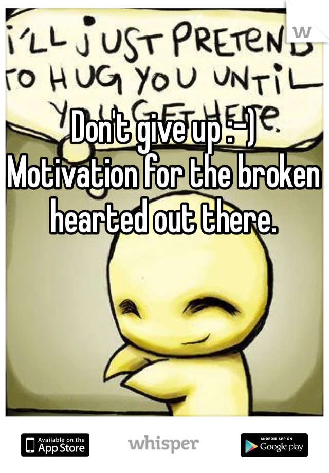 Don't give up :-) Motivation for the broken hearted out there.