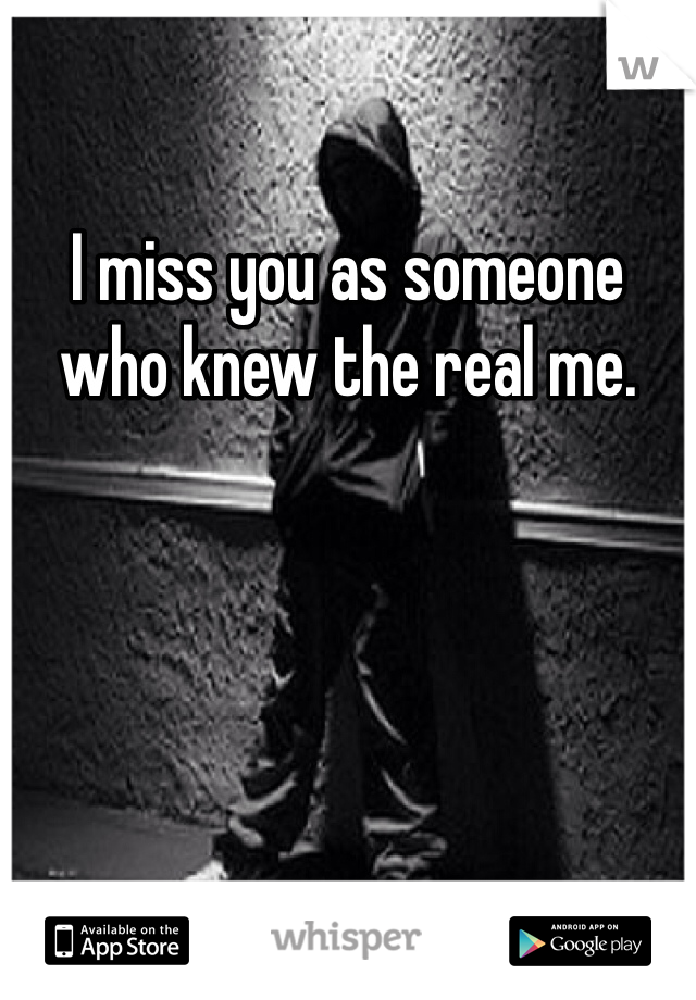 I miss you as someone who knew the real me.