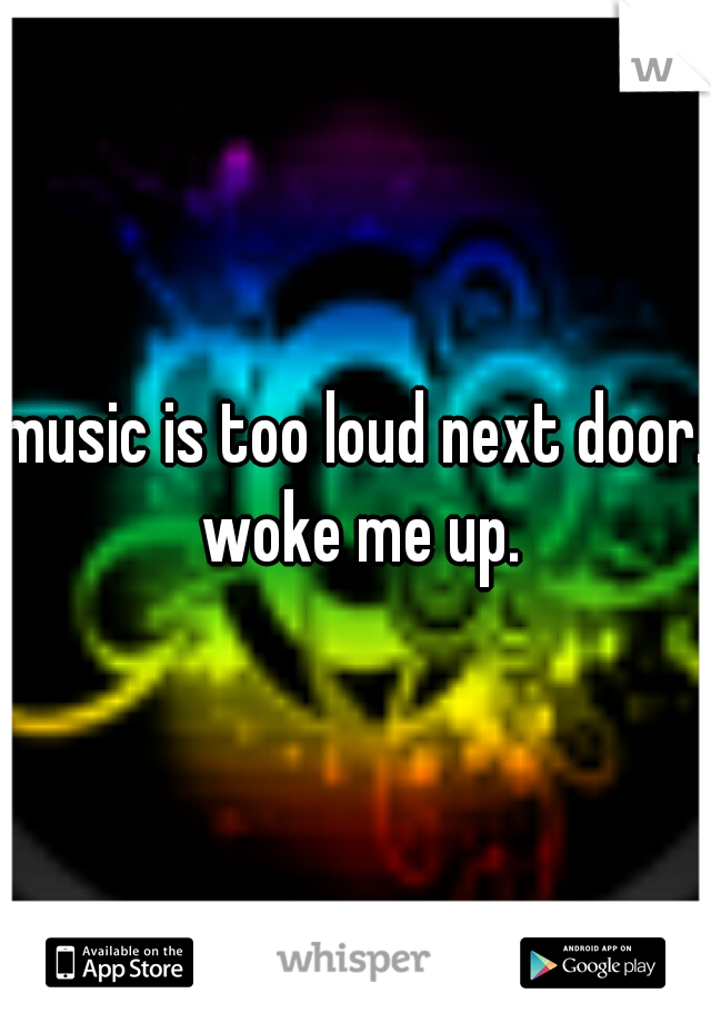 music is too loud next door. woke me up.