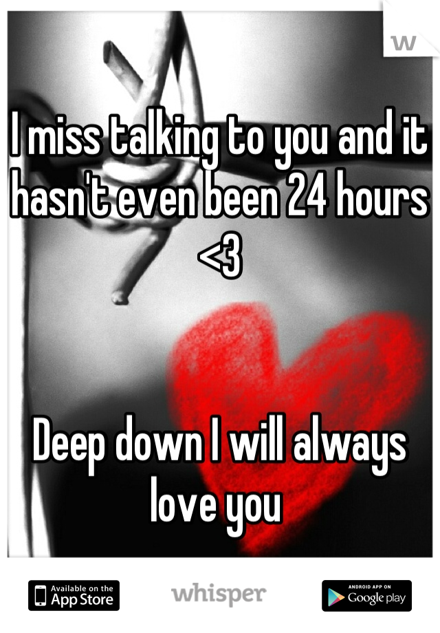 I miss talking to you and it hasn't even been 24 hours <3   Deep down I will always love you