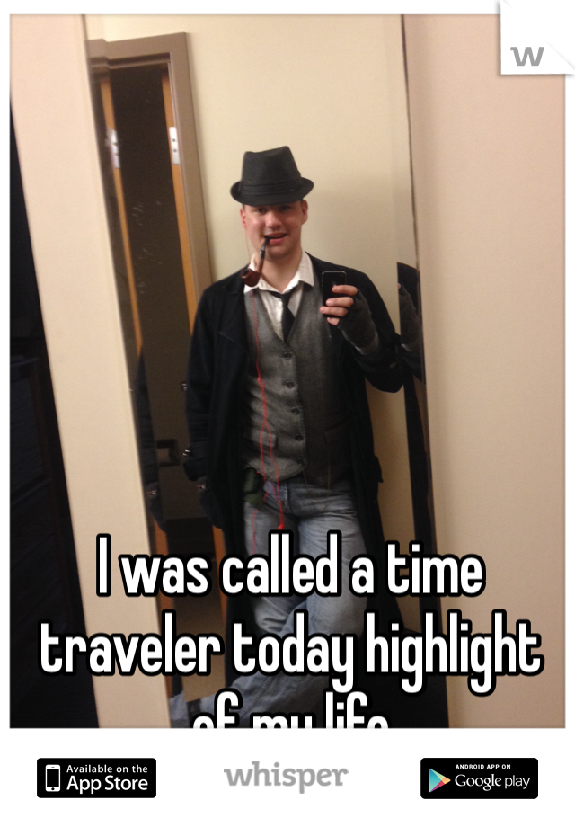 I was called a time traveler today highlight of my life